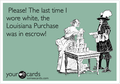 Please! The last time I  wore white, the Louisiana Purchase was in escrow!