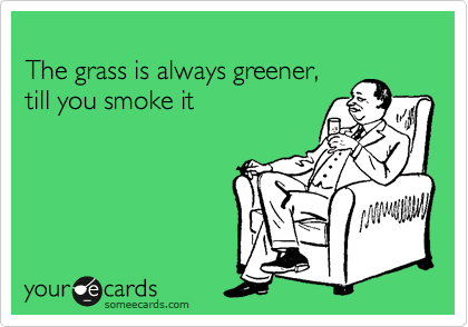The grass is always greener, till you smoke it