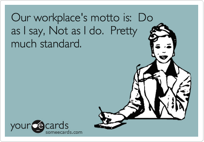 Our Workplace S Motto Is Do As I Say Not As I Do Pretty Much