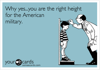Why yes...you are the right height for the American military.