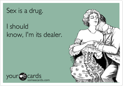 Sex is a drug.  I should know, I'm its dealer.