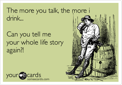 The more you talk, the more i drink...    Can you tell me your whole life story again?!