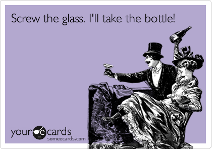 Screw the glass. I'll take the bottle!