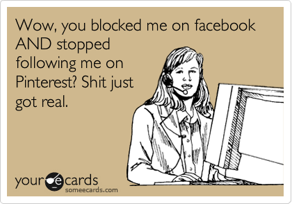 Wow, you blocked me on facebook AND stopped following me on Pinterest? Shit just got real.