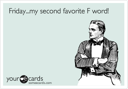 Friday...my second favorite F word!
