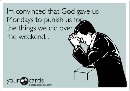 Im convinced that God gave us Mondays to punish us for            the things we did over    the weekend...
