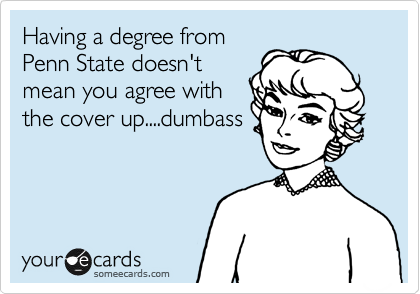 Having a degree from Penn State doesn't mean you agree with the cover up....dumbass