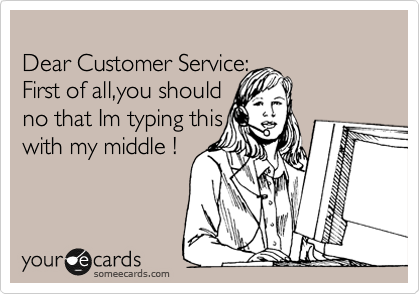 Dear Customer Service:             First of all,you should                   no that Im typing this  with my middle !
