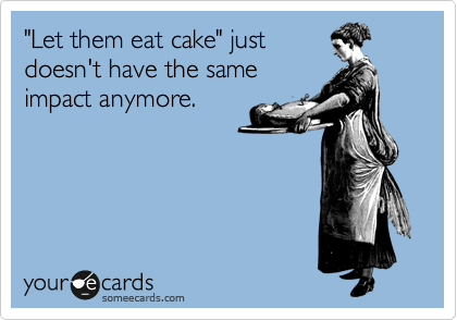 """Let them eat cake"" just doesn't have the same impact anymore."