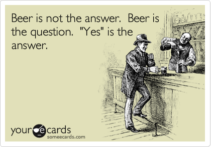 "Beer is not the answer.  Beer is the question.  ""Yes"" is the answer."