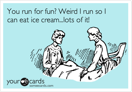 You run for fun? Weird I run so I can eat ice cream...lots of it!