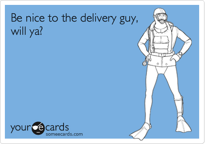 Be nice to the delivery guy, will ya?