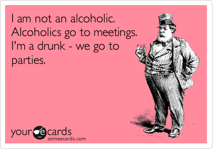 I am not an alcoholic. Alcoholics go to meetings. I'm a drunk - we go to parties.