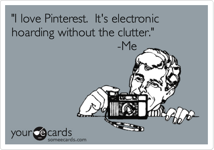 """""""I love Pinterest.  It's electronic hoarding without the clutter.""""                                -Me"""