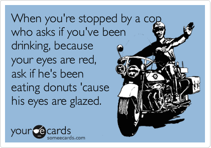 When you're stopped by a cop who asks if you've been drinking, because your eyes are red, ask if he's been eating donuts 'cause his eyes are glazed.