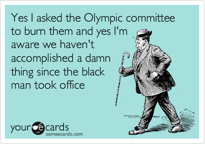 Yes I asked the Olympic committee  to burn them and yes I'm aware we haven't accomplished a damn thing since the black man took office