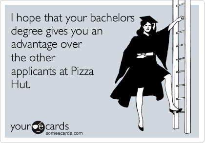 I hope that your bachelors degree gives you an advantage over the other applicants at Pizza Hut.