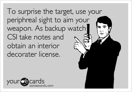 To surprise the target, use your periphreal sight to aim your weapon. As backup watch CSI take notes and obtain an interior decorater license.