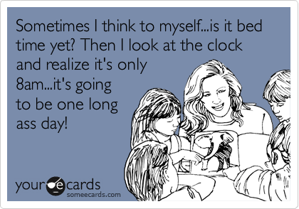Sometimes I think to myself...is it bed time yet? Then I look at the clock and realize it's only 8am...it's going to be one long ass day!