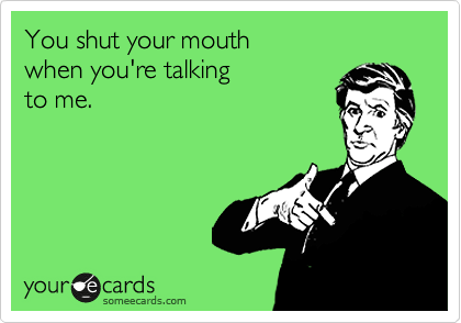 You shut your mouth   when you're talking  to me.