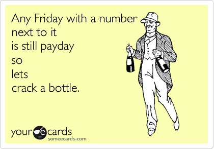 Any Friday with a number next to it  is still payday so lets crack a bottle.