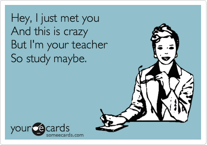 Hey, I just met you And this is crazy But I'm your teacher So study maybe.