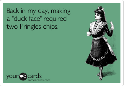 "Back in my day, making  a ""duck face"" required  two Pringles chips."
