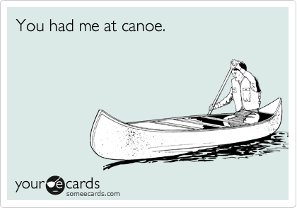You had me at canoe.