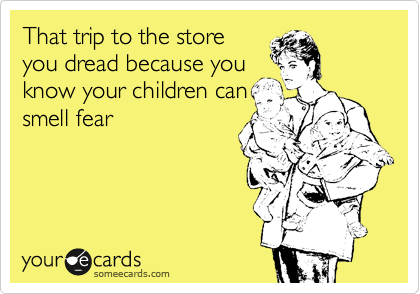 That trip to the store you dread because you know your children can smell fear