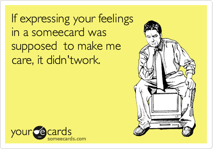 If expressing your feelings in a someecard was supposed  to make me care, it didn'twork.