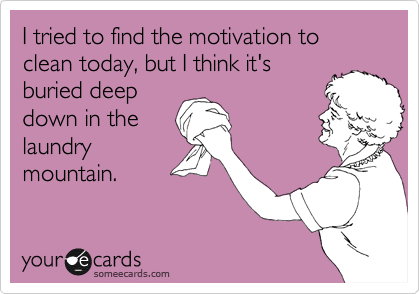 I tried to find the motivation to clean today, but I think it's buried deep down in the laundry mountain.