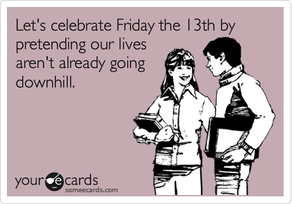 Let's celebrate Friday the 13th by pretending our lives aren't already going downhill.