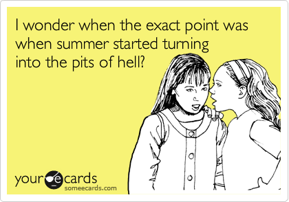 I wonder when the exact point was when summer started turning into the pits of hell?