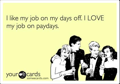 I like my job on my days off. I LOVE my job on paydays.