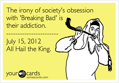 The irony of society's obsession with 'Breaking Bad' is their addiction. ----------------------- July 15, 2012 All Hail the King.