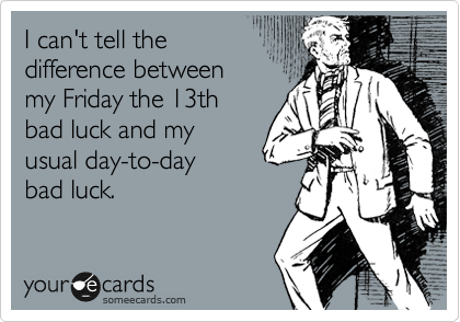 I can't tell the  difference between  my Friday the 13th  bad luck and my usual day-to-day bad luck.