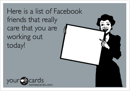 Here is a list of Facebook friends that really care that you are working out today!