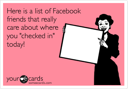"Here is a list of Facebook friends that really care about where you ""checked in"" today!"