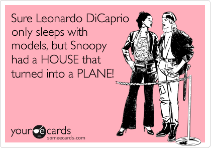 Sure Leonardo DiCaprio only sleeps with models, but Snoopy had a HOUSE that turned into a PLANE!