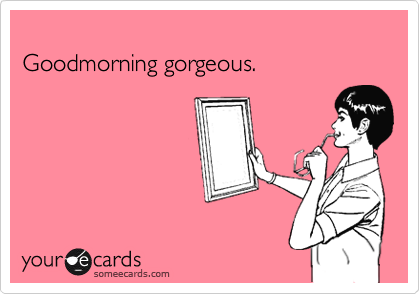 Goodmorning gorgeous.