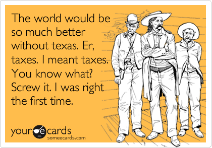 The world would be so much better without texas. Er, taxes. I meant taxes.  You know what? Screw it. I was right  the first time.