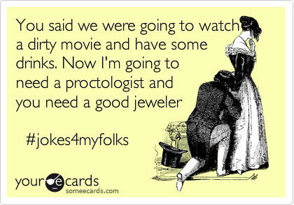 You said we were going to watch a a dirty movie and have some drinks. Now I'm going to need a proctologist and you need a good jeweler    %23jokes4myfolks