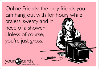 Online Friends: the only friends you can hang out with for hours while braless, sweaty and in  need of a shower. Unless of course, you're just gross.
