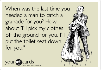 "When was the last time you needed a man to catch a granade for you? How about ""I'll pick my clothes off the ground for you, I'll put the toilet seat down for you."""