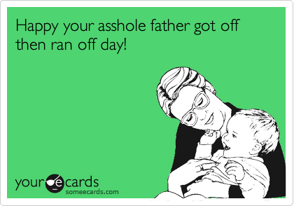 Happy your asshole father got off then ran off day!