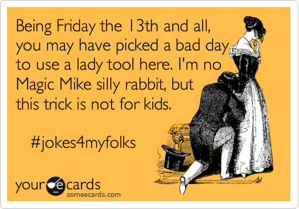 Being Friday the 13th and all, you may have picked a bad day to use a lady tool here. I'm no Magic Mike silly rabbit, but this trick is not for kids.       %23jokes4myfolks