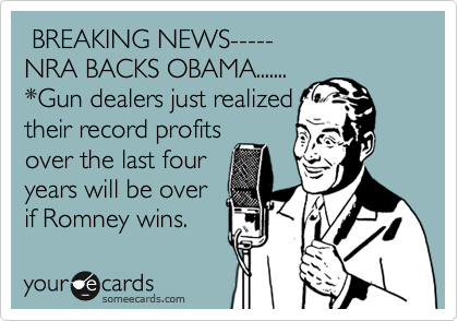 BREAKING NEWS----- NRA BACKS OBAMA....... *Gun dealers just realized their record profits over the last four  years will be over if Romney wins.