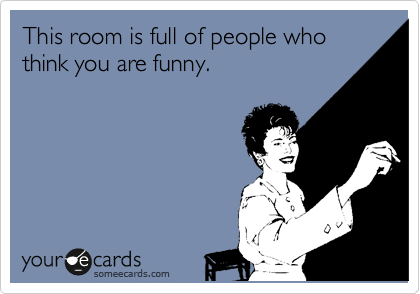 This room is full of people who think you are funny.