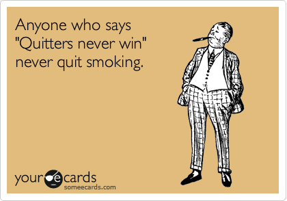 "Anyone who says   ""Quitters never win""  never quit smoking."