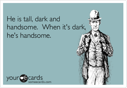 He is tall, dark and handsome.  When it's dark, he's handsome.